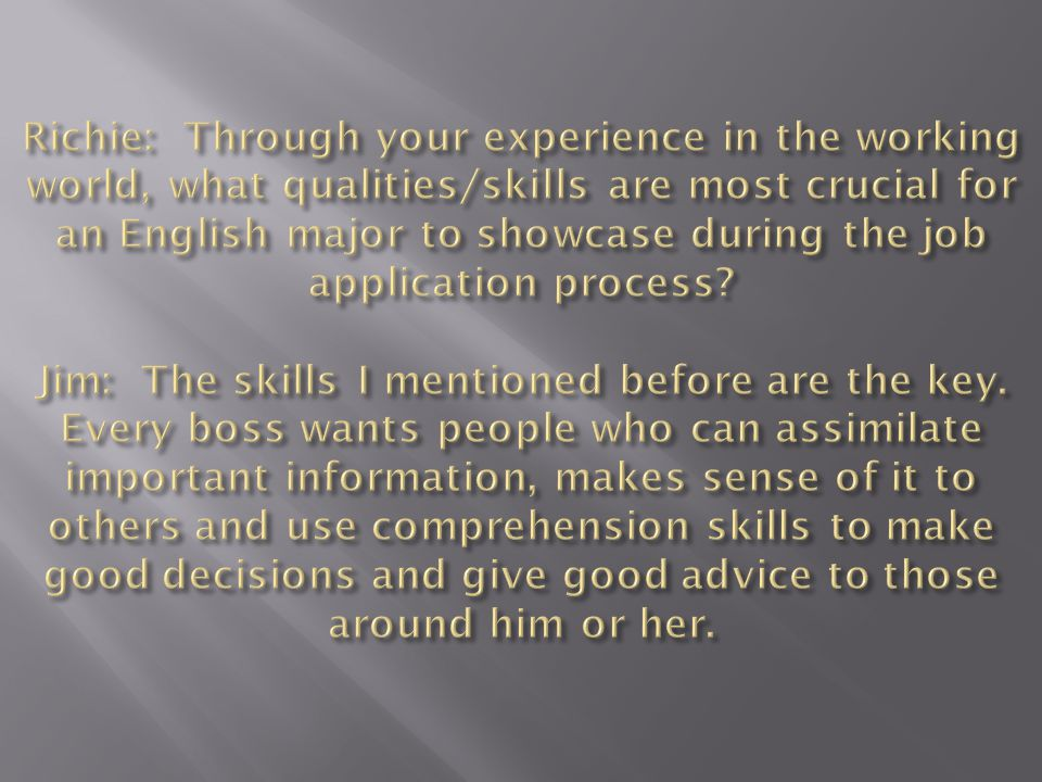 Richie: Through your experience in the working world, what qualities/skills are most crucial for an English major to showcase during the job application process.