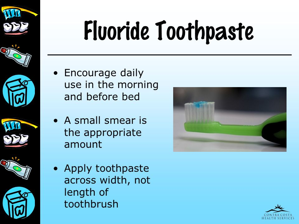 Fluoride Toothpaste Encourage daily use in the morning and before bed