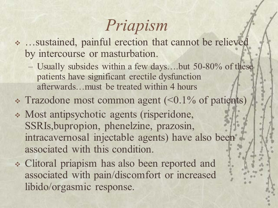 Priapism …sustained, painful erection that cannot be relieved by intercourse or masturbation.