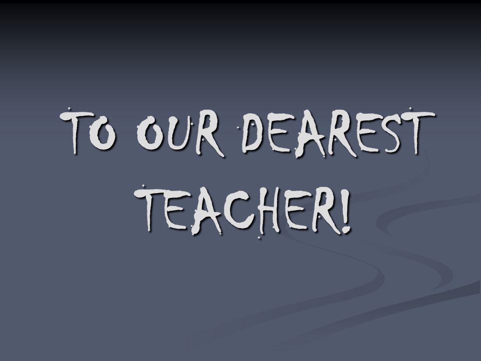 TO OUR DEAREST TEACHER!