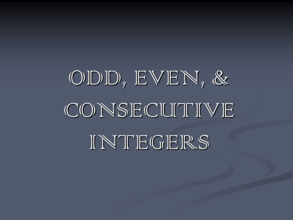 ODD, EVEN, & CONSECUTIVE INTEGERS