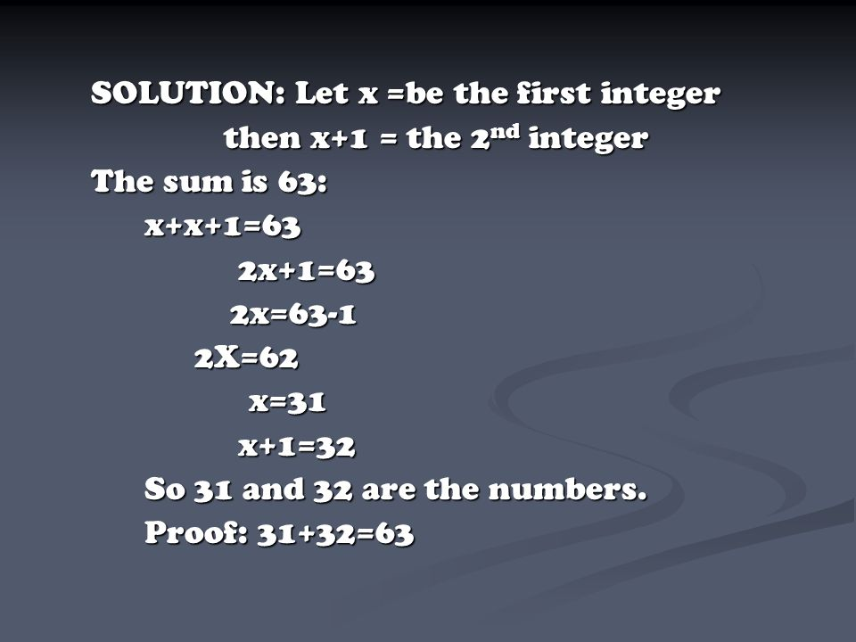 then x+1 = the 2nd integer The sum is 63: x+x+1=63 2x+1=63 2x=63-1