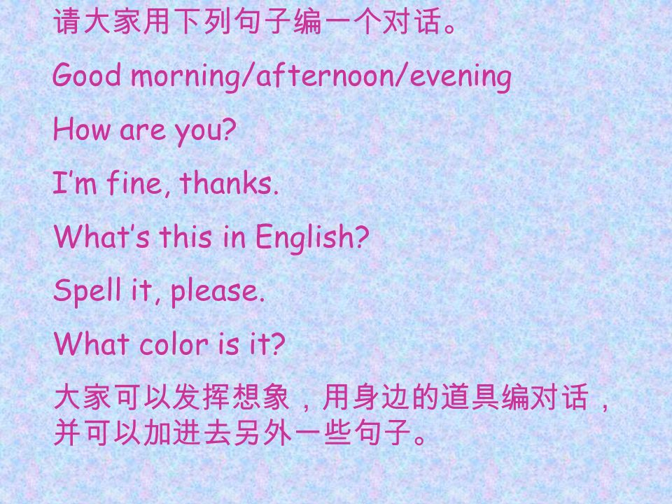 请大家用下列句子编一个对话。 Good morning/afternoon/evening. How are you I'm fine, thanks. What's this in English