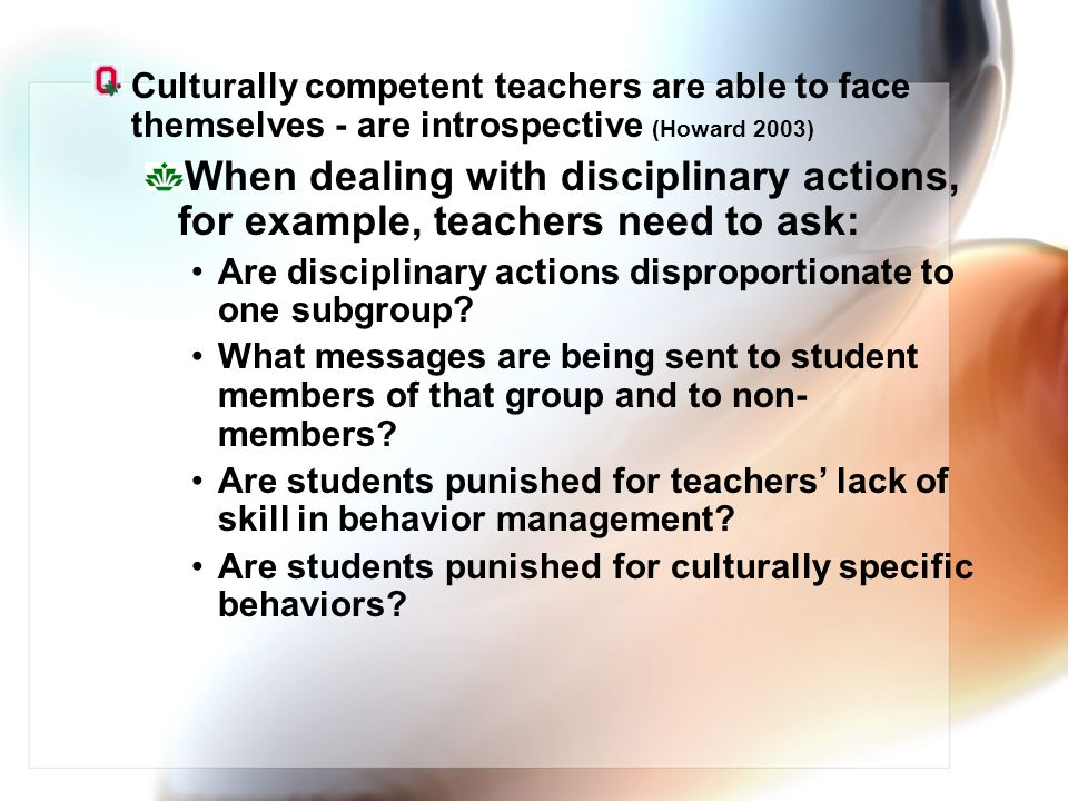 Culturally competent teachers are able to face themselves - are introspective (Howard 2003)