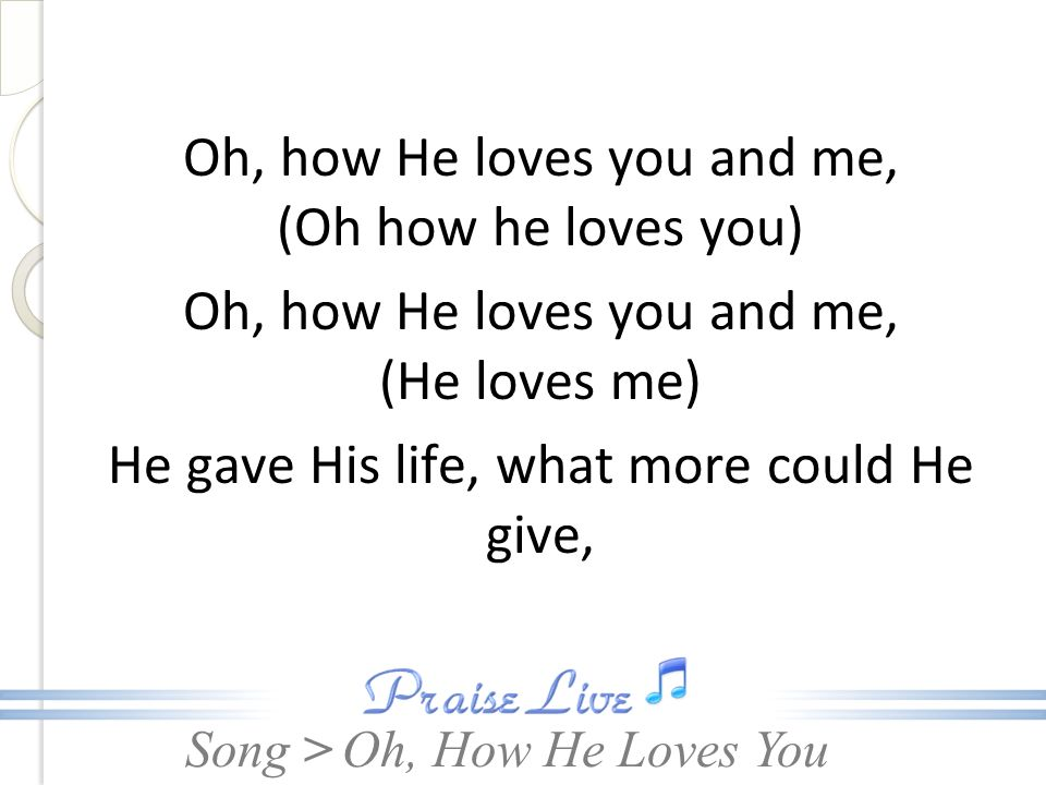 Oh, how He loves you and me, (Oh how he loves you)
