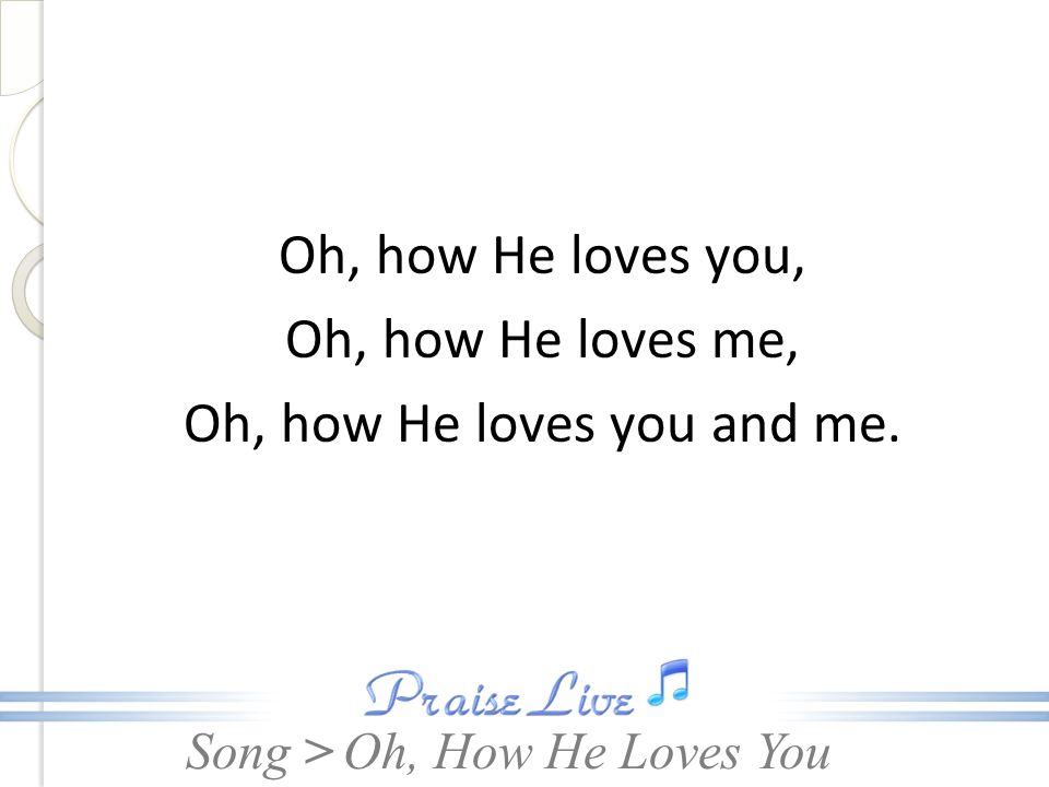 Oh, how He loves you and me.