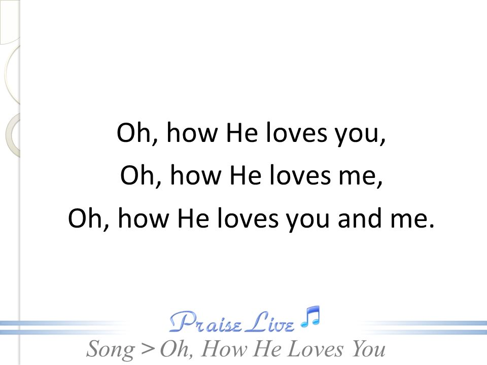 Oh, how He loves you, Oh, how He loves me, Oh, how He loves you and me.
