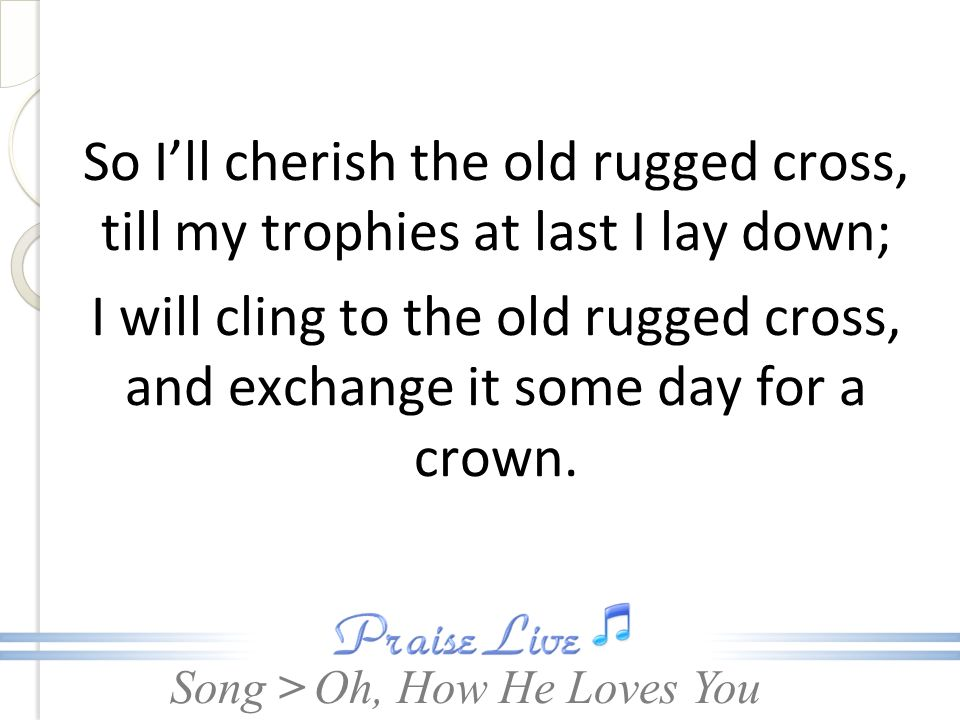 So I'll cherish the old rugged cross, till my trophies at last I lay down; I will cling to the old rugged cross, and exchange it some day for a crown.