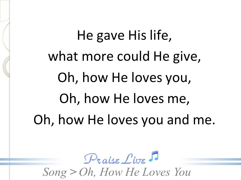 He gave His life, what more could He give, Oh, how He loves you, Oh, how He loves me, Oh, how He loves you and me.