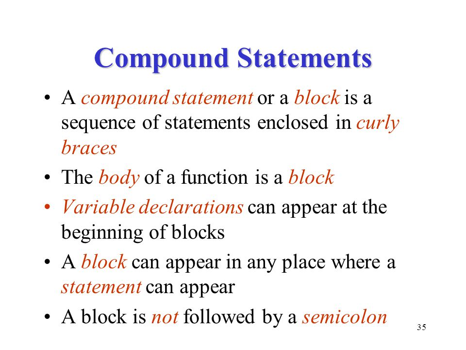 Compound Statements A compound statement or a block is a sequence of statements enclosed in curly braces.