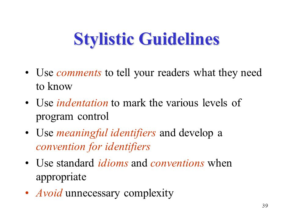 Stylistic Guidelines Use comments to tell your readers what they need to know. Use indentation to mark the various levels of program control.