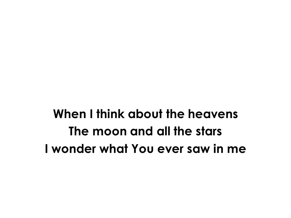 When I think about the heavens The moon and all the stars