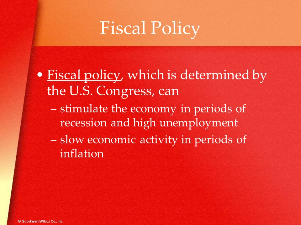 Fiscal Policy Fiscal policy, which is determined by the U.S. Congress, can. stimulate the economy in periods of recession and high unemployment.