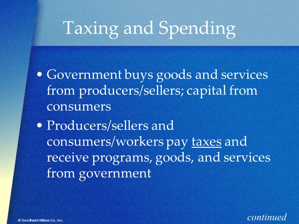 Taxing and Spending Government buys goods and services from producers/sellers; capital from consumers.