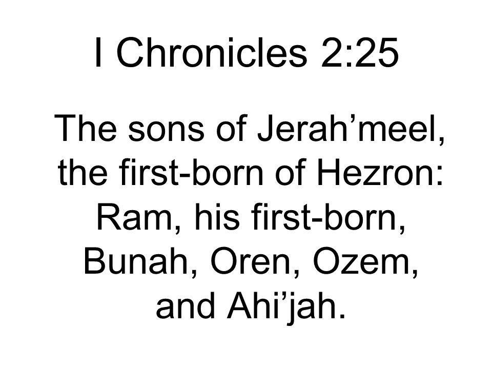I Chronicles 2:25 The sons of Jerah'meel, the first-born of Hezron: Ram, his first-born, Bunah, Oren, Ozem, and Ahi'jah.