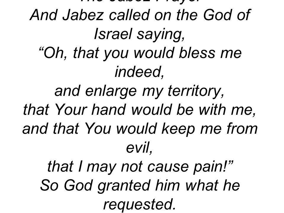 The Jabez Prayer And Jabez called on the God of Israel saying, Oh, that you would bless me indeed, and enlarge my territory, that Your hand would be with me, and that You would keep me from evil, that I may not cause pain! So God granted him what he requested.