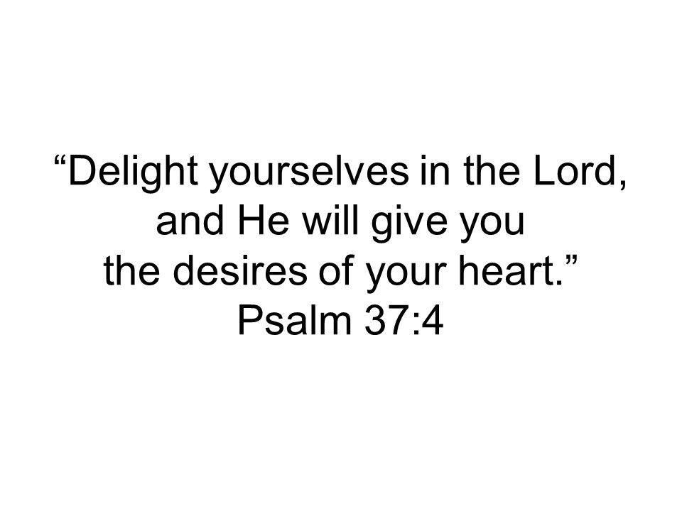 Delight yourselves in the Lord, and He will give you the desires of your heart. Psalm 37:4