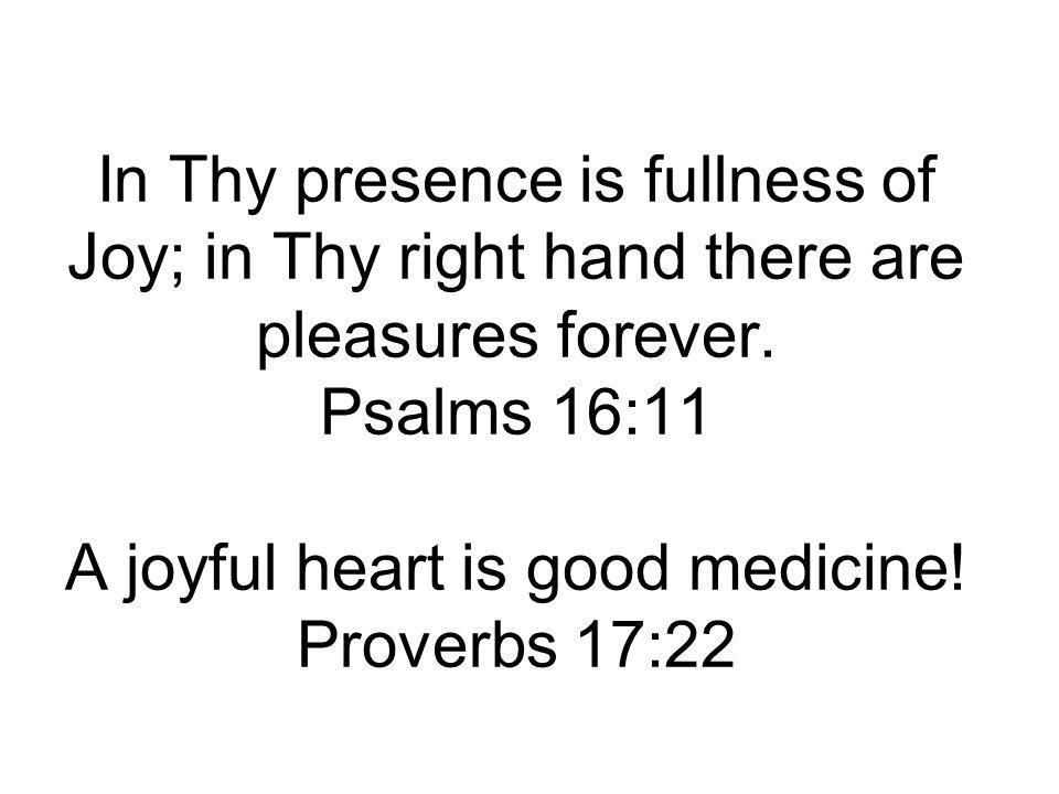 In Thy presence is fullness of Joy; in Thy right hand there are pleasures forever.