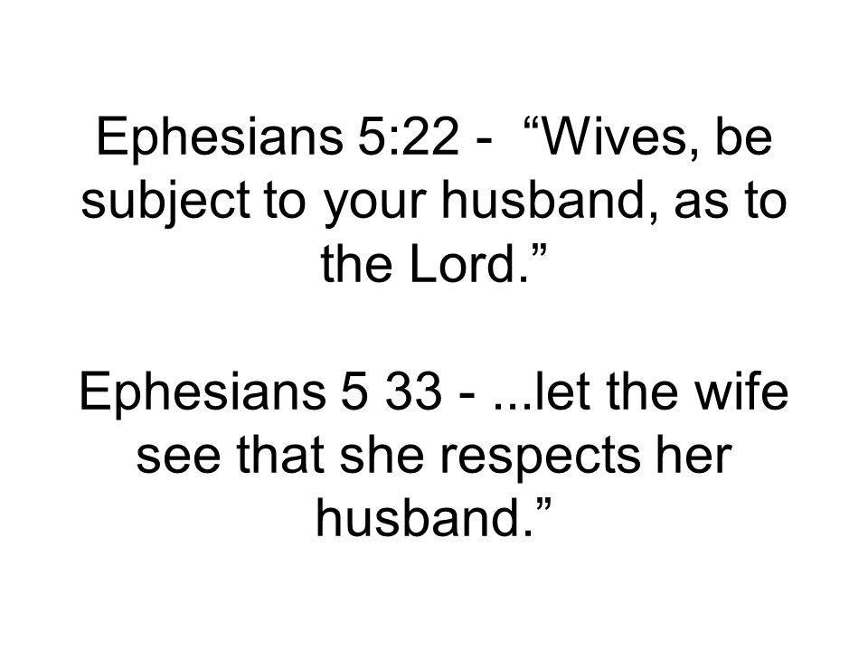 Ephesians 5:22 - Wives, be subject to your husband, as to the Lord