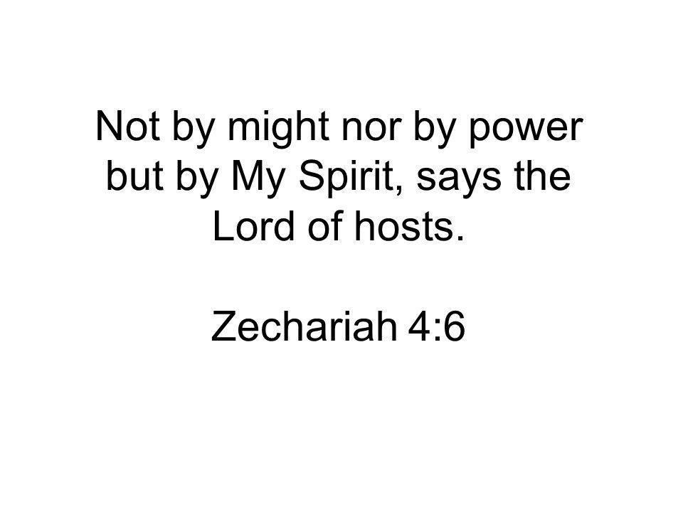 Not by might nor by power but by My Spirit, says the Lord of hosts