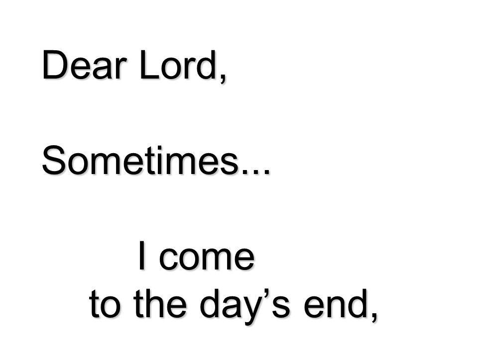 Dear Lord, Sometimes... I come to the day's end,