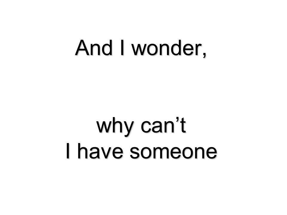And I wonder, why can't I have someone