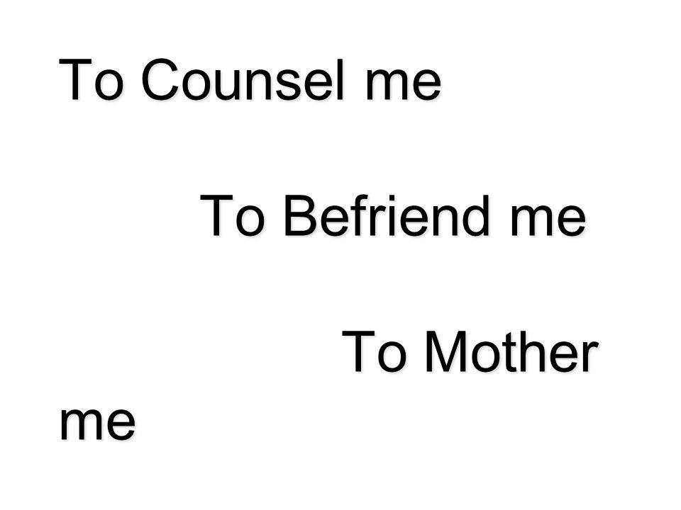 To Counsel me To Befriend me To Mother me