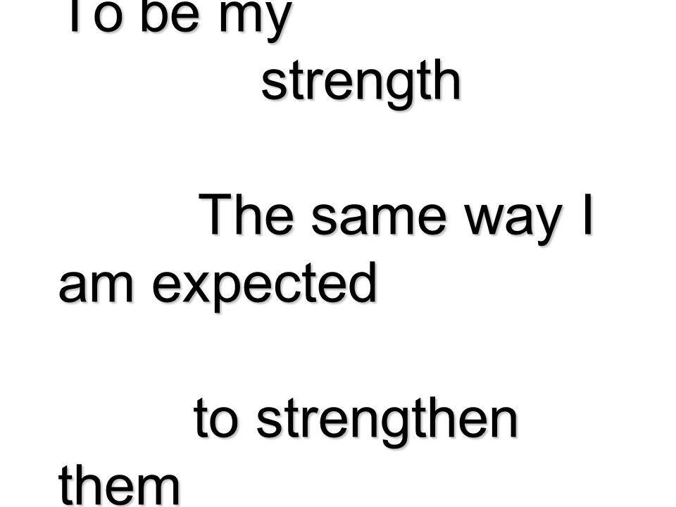 To be my strength The same way I am expected to strengthen them