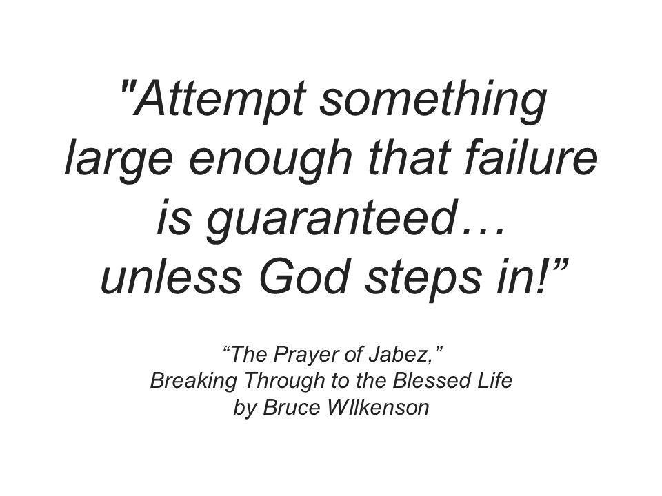 Attempt something large enough that failure is guaranteed… unless God steps in! The Prayer of Jabez, Breaking Through to the Blessed Life by Bruce WIlkenson