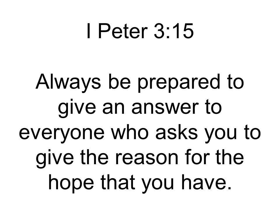 I Peter 3:15 Always be prepared to give an answer to everyone who asks you to give the reason for the hope that you have.