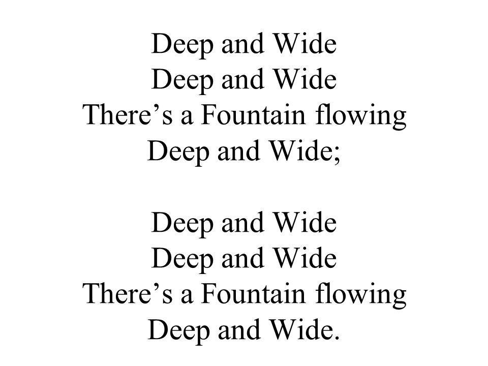 Deep and Wide Deep and Wide There's a Fountain flowing Deep and Wide; Deep and Wide Deep and Wide There's a Fountain flowing Deep and Wide.