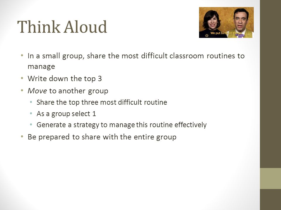 Think Aloud In a small group, share the most difficult classroom routines to manage. Write down the top 3.