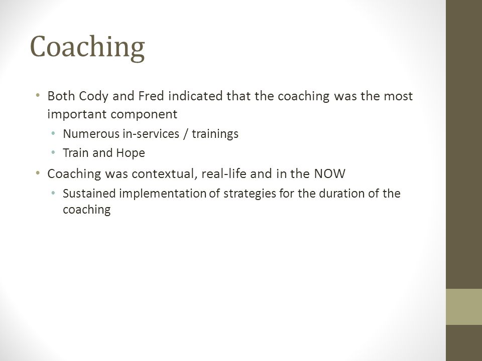 Coaching Both Cody and Fred indicated that the coaching was the most important component. Numerous in-services / trainings.