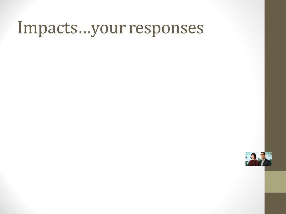 Impacts…your responses