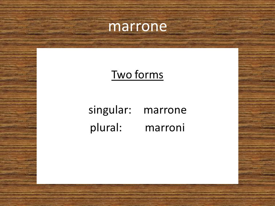 Two forms singular: marrone plural: marroni
