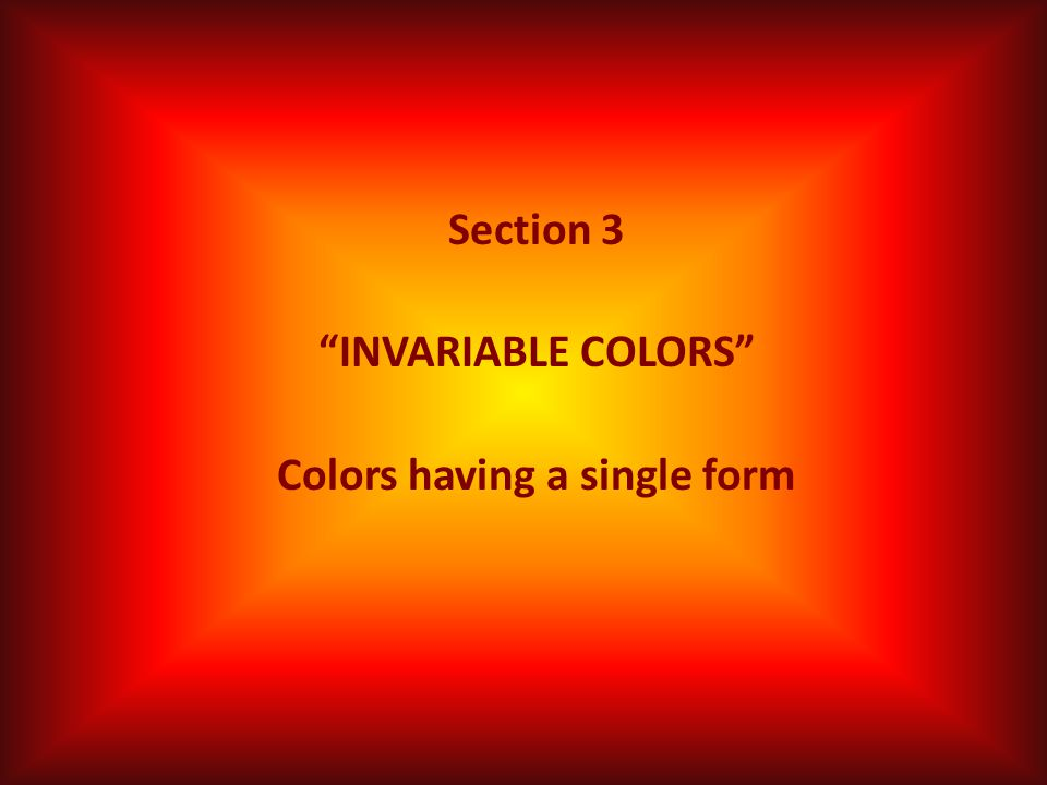 Section 3 INVARIABLE COLORS Colors having a single form