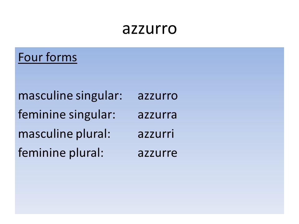 azzurro Four forms masculine singular: azzurro feminine singular: azzurra masculine plural: azzurri feminine plural: azzurre
