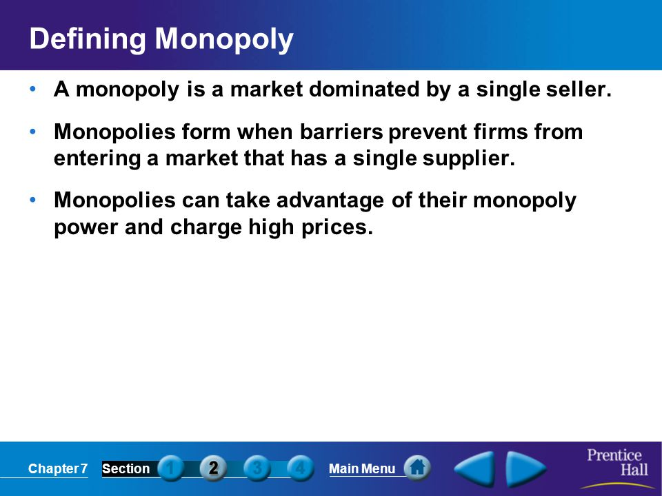 Defining Monopoly A monopoly is a market dominated by a single seller.