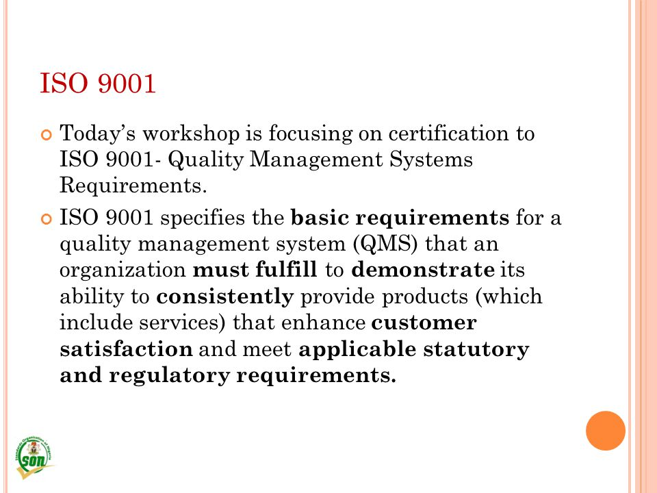ISO 9001 Today's workshop is focusing on certification to ISO 9001- Quality Management Systems Requirements.
