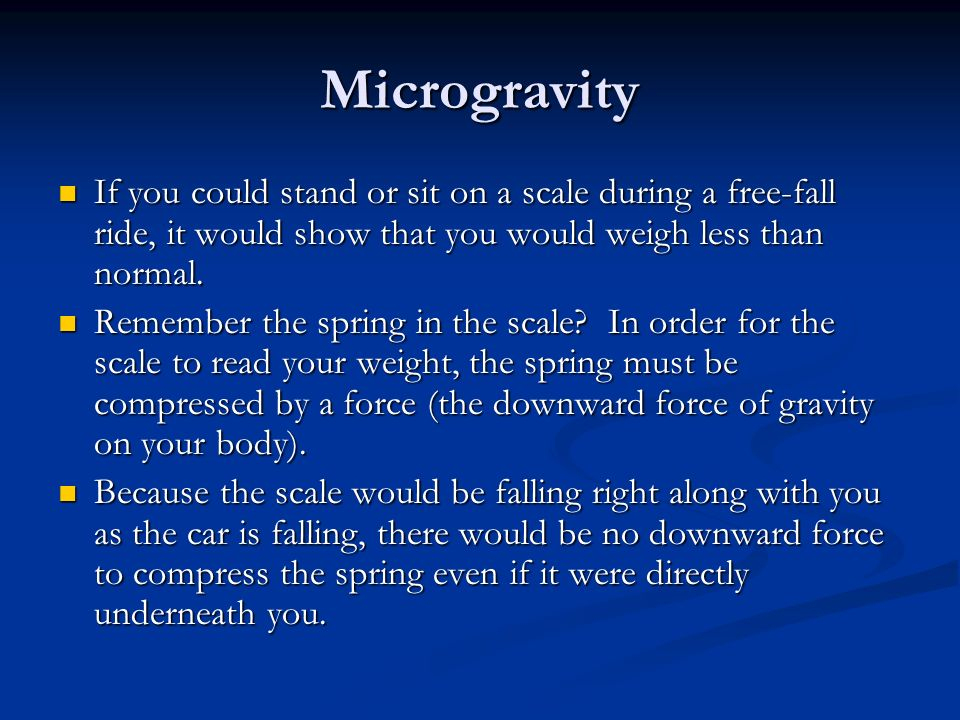 Microgravity If you could stand or sit on a scale during a free-fall ride, it would show that you would weigh less than normal.