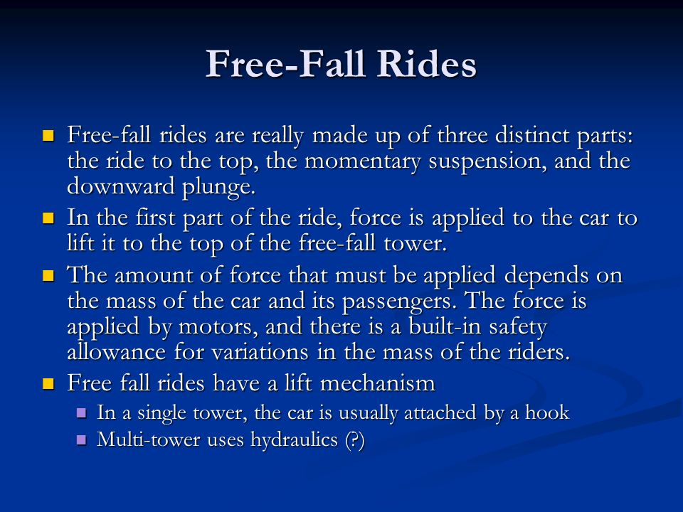 Free-Fall Rides Free-fall rides are really made up of three distinct parts: the ride to the top, the momentary suspension, and the downward plunge.