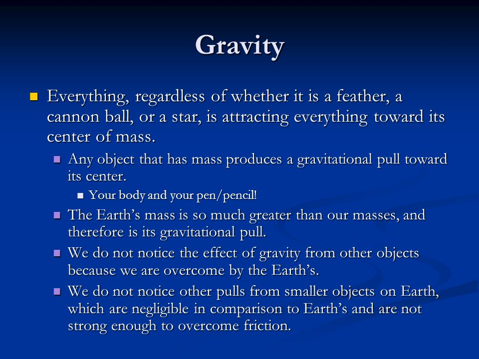Gravity Everything, regardless of whether it is a feather, a cannon ball, or a star, is attracting everything toward its center of mass.