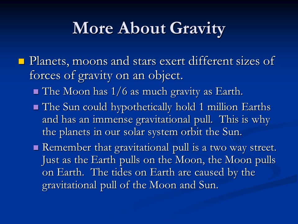 More About Gravity Planets, moons and stars exert different sizes of forces of gravity on an object.