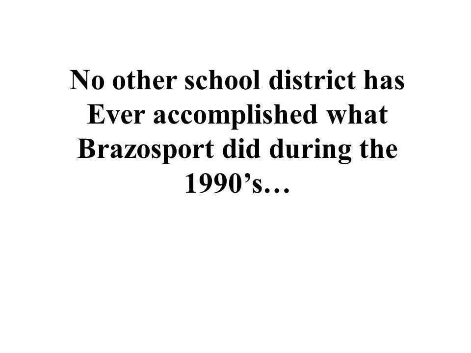 No other school district has Ever accomplished what Brazosport did during the 1990's…