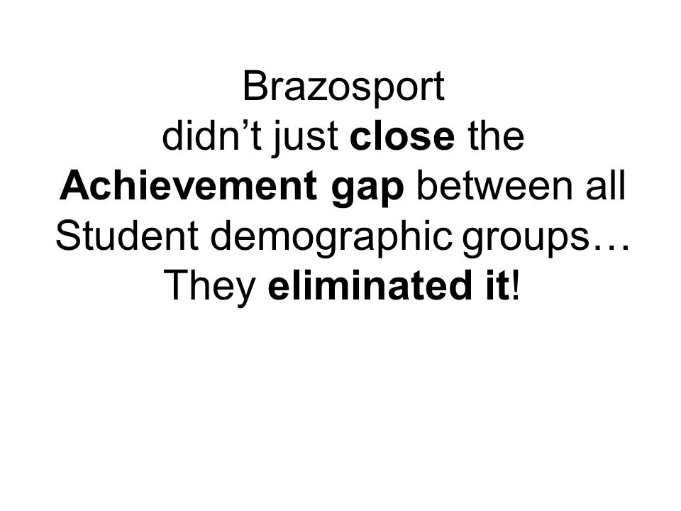 Brazosport didn't just close the Achievement gap between all Student demographic groups… They eliminated it!