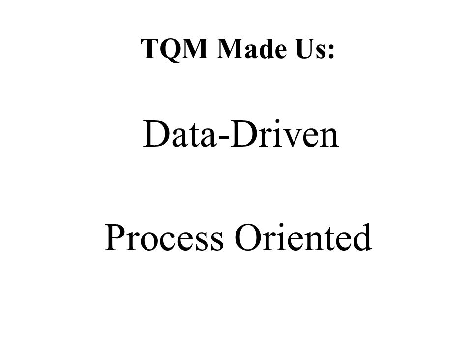 TQM Made Us: Data-Driven Process Oriented