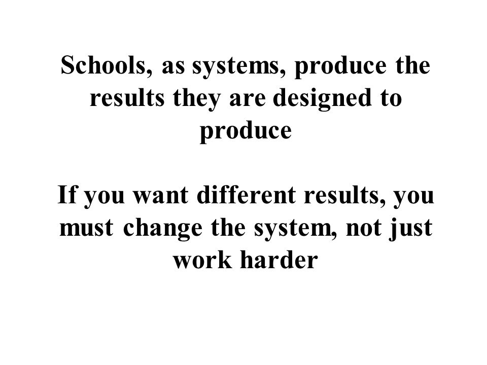 Schools, as systems, produce the results they are designed to produce