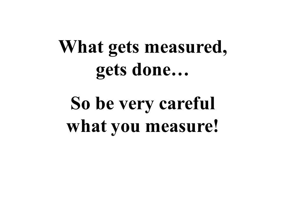 What gets measured, gets done… So be very careful what you measure!