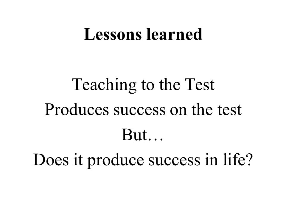 Produces success on the test But… Does it produce success in life