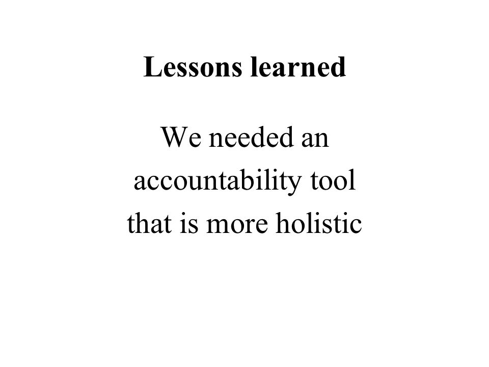 Lessons learned We needed an accountability tool that is more holistic